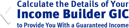 Calculate the Details of Your Income Builder GIC to Provide You With a Guaranteed Income